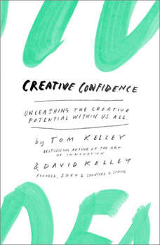 Creative Confidence: Unleashing the Creative Potential Within Us All, Tom Kelley