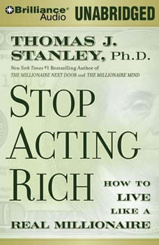 Stop Acting Rich: And Start Living Like a Real Millionaire, Thomas J. Stanley