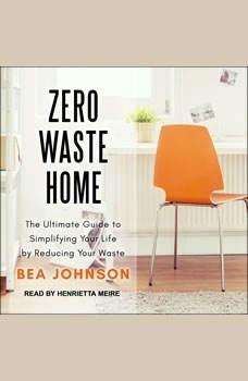 Zero Waste Home: The Ultimate Guide to Simplifying Your Life by Reducing Your Waste, Bea Johnson