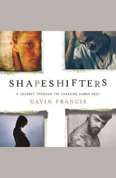 Shapeshifters: A Journey Through the Changing Human Body A Journey Through the Changing Human Body, Gavin Francis