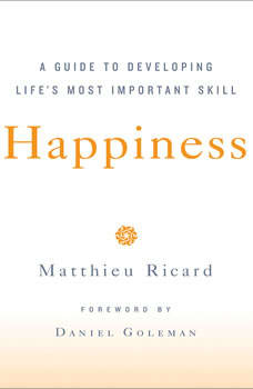 Happiness: A Guide to Developing Life's Most Important Skill, Matthieu Ricard