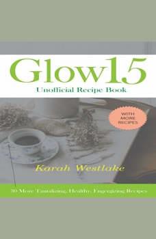 Glow 15 Unofficial Recipe Book: 30 More Tantalizing, Healthy, Energizing Recipes, Karah Westlake