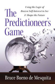 The Predictioneer's Game: Using the Logic of Brazen Self-Interest to See and Shape the Future, Bruce Bueno De Mesquita
