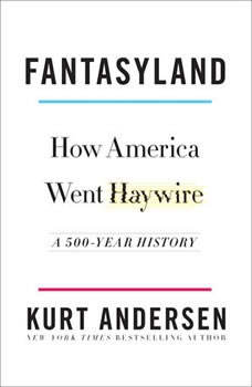 Fantasyland: How America Went Haywire: A 500-Year History How America Went Haywire: A 500-Year History, Kurt Andersen