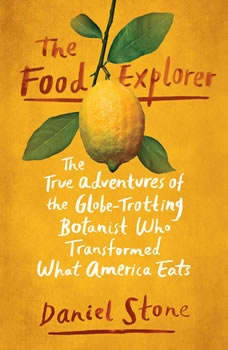 The Food Explorer: The True Adventures of the Globe-Trotting Botanist Who Transformed What America Eats, Daniel Stone