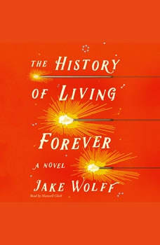 The History of Living Forever: A Novel, Jake Wolff