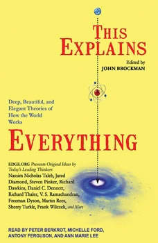 This Explains Everything: Deep, Beautiful, and Elegant Theories of How the World Works Deep, Beautiful, and Elegant Theories of How the World Works, John Brockman