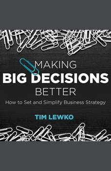 Making Big Decisions Better: How to Set and Simplify Business Strategy, Tim Lewko