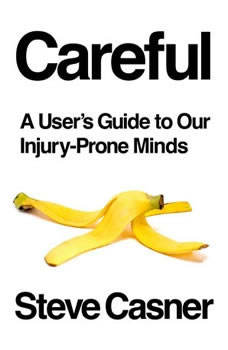 Careful: A User's Guide to Our Injury-Prone Minds, Steve Casner