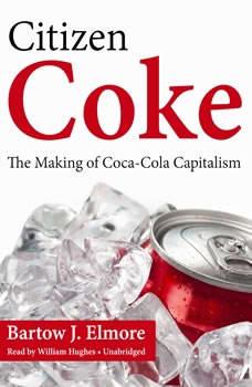 Citizen Coke: The Making of Coca-Cola Capitalism The Making of Coca-Cola Capitalism, Bartow J. Elmore