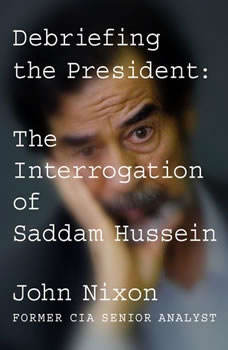 Debriefing the President: The Interrogation of Saddam Hussein, John Nixon