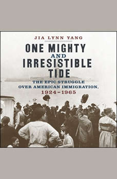 One Mighty and Irresistible Tide: The Epic Struggle Over American Immigration, 1924-1965, Jia Lynn Yang