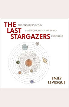 The Last Stargazers: The Enduring Story of Astronomy's Vanishing Explorers, Emily Levesque