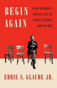 Begin Again: James Baldwin's America and Its Urgent Lessons for Our Own, Eddie S. Glaude Jr.