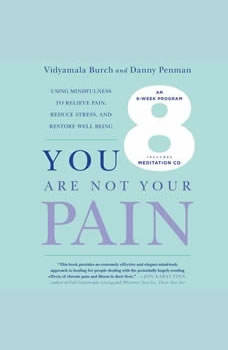 You Are Not Your Pain: Using Mindfulness to Relieve Pain, Reduce Stress, and Restore Well-Being---An Eight-Week Program, Vidyamala Burch