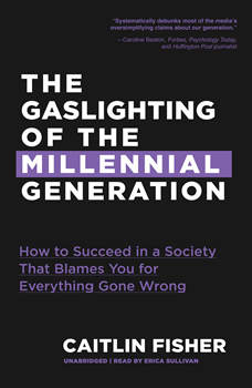 The Gaslighting of the Millennial Generation: How to Succeed in a Society That Blames You for Everything Gone Wrong, Caitlin Fisher