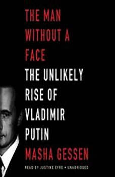 The Man without a Face: The Unlikely Rise of Vladimir Putin The Unlikely Rise of Vladimir Putin, Masha Gessen