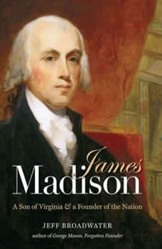 James Madison: A Son of Virginia and a Founder of the Nation, Jeff Broadwater