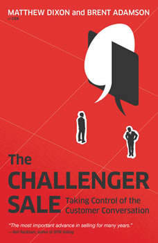 The Challenger Sale: Taking Control of the Customer Conversation Taking Control of the Customer Conversation, Matthew Dixon