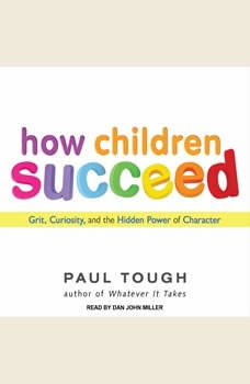 How Children Succeed: Grit, Curiosity, and the Hidden Power of Character, Paul Tough