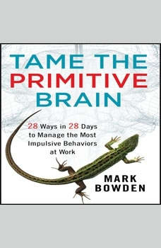 Tame the Primitive Brain: 28 Ways in 28 Days to Manage the Most Impulsive Behaviors at Work, Mark Bowden