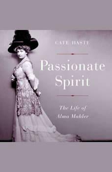 Passionate Spirit: The Life of Alma Mahler The Life of Alma Mahler, Cate Haste