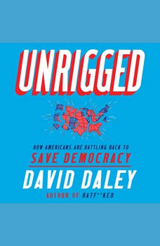 Unrigged: How Americans Are Battling Back to Save Democracy, David Daley