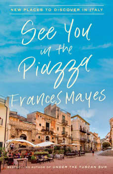 See You in the Piazza: New Places to Discover in Italy, Frances Mayes