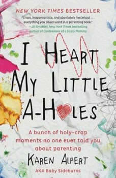 I Heart My Little A-Holes: A bunch of holy-crap moments no one ever told you about parenting A bunch of holy-crap moments no one ever told you about parenting, Karen Alpert