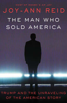 The Man Who Sold America: Trump and the Unraveling of the American Story, Joy-Ann Reid