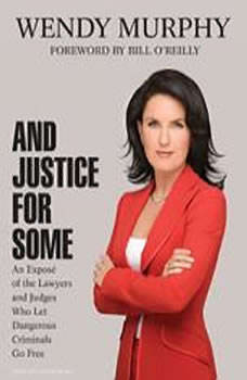 And Justice for Some: An Expose of the Lawyers and Judges Who Let Dangerous Criminals Go Free, Wendy Murphy
