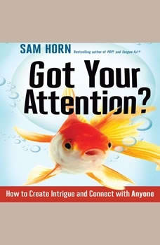 Got Your Attention?: How to Create Intrigue and Connect with Anyone, Sam Horn