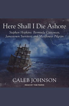 Here Shall I Die Ashore: Stephen Hopkins: Bermuda Castaway, Jamestown Survivor, and Mayflower Pilgrim, Caleb Johnson