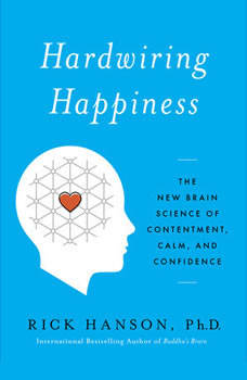 Hardwiring Happiness: The New Brain Science of Contentment, Calm, and Confidence The New Brain Science of Contentment, Calm, and Confidence, Rick Hanson