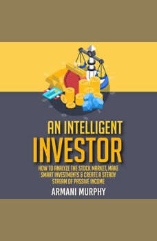 An Intelligent Investor: How to Analyze the Stock Market, Make Smart Investments & Create A Steady Stream of Passive Income, Armani Murphy
