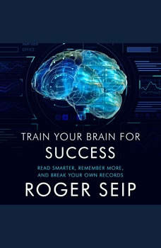 Train Your Brain For Success: Read Smarter, Remember More, and Break Your Own Records, Roger Seip
