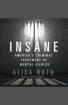 Insane: America's Criminal Treatment of Mental Illness, Alisa Roth