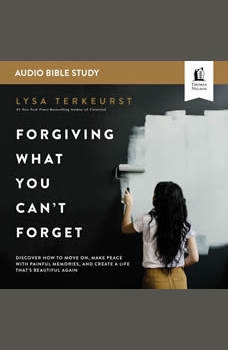 Forgiving What You Can't Forget: Audio Bible Studies: How to Move On, Make Peace with Painful Memories, and Create a Life That's Beautiful Again, Lysa TerKeurst