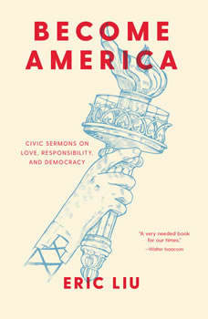 Become America: Civic Sermons on Love, Responsibility, and Democracy, Eric Liu