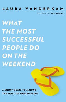 What the Most Successful People Do on the Weekend: A Short Guide to Making the Most of Your Days Off, Laura Vanderkam