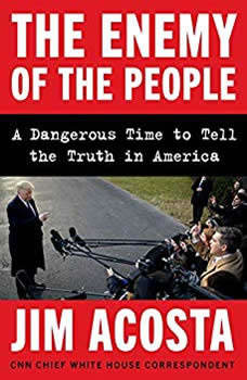 The Enemy of the People: A Dangerous Time to Tell the Truth in America A Dangerous Time to Tell the Truth in America, Jim Acosta