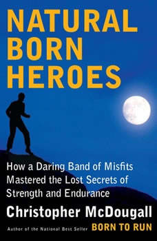 Natural Born Heroes: How a Daring Band of Misfits Mastered the Lost Secrets of Strength and Endurance, Christopher McDougall