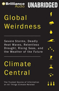 Global Weirdness: Severe Storms, Deadly Heat Waves, Relentless Drought, Rising Seas, and the Weather of the Future Severe Storms, Deadly Heat Waves, Relentless Drought, Rising Seas, and the Weather of the Future, Climate Central