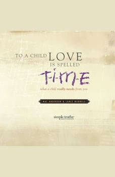 To a Child, Love is Spelled T-I-M-E: What a Child Really Needs from You, Mac Anderson