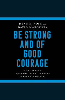 Be Strong and of Good Courage: How Israel's Most Important Leaders Shaped Its Destiny, Dennis Ross