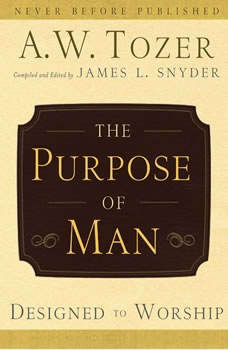The Purpose of Man: Designed to Worship, A.W. Tozer