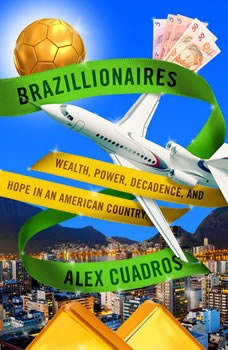 Brazillionaires: Wealth, Power, Decadence, and Hope in an American Country, Alex Cuadros