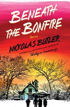 Beneath the Bonfire: Stories Stories, Nickolas Butler