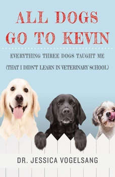 All Dogs Go to Kevin: Everything Three Dogs Taught Me (That I Didn't Learn in Veterinary School) Everything Three Dogs Taught Me (That I Didn't Learn in Veterinary School), Jessica Vogelsang