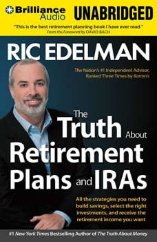 The Truth About Retirement Plans and IRAs: All the Strategies You Need to Build Savings, Select the Right Investments, and Receive the Retirement Income You Want, Ric Edelman
